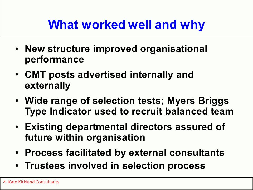 What worked well and why New structure improved organisational performance CMT posts advertised internally and externally Wide range of selection tests; Myers Briggs Type Indicator used to recruit balanced team Existing departmental directors assured of future within organisation Process facilitated by external consultants Trustees involved in selection process Kate Kirkland Consultants