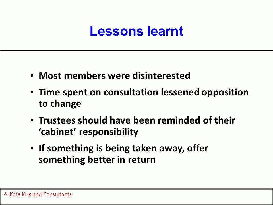Lessons learnt Most members were disinterested Time spent on consultation lessened opposition to change Trustees should have been reminded of their 'cabinet' responsibility If something is being taken away, offer something better in return Kate Kirkland Consultants