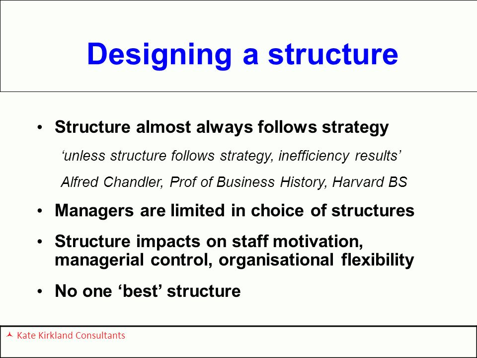 Designing a structure Structure almost always follows strategy 'unless structure follows strategy, inefficiency results' Alfred Chandler, Prof of Business History, Harvard BS Managers are limited in choice of structures Structure impacts on staff motivation, managerial control, organisational flexibility No one 'best' structure Kate Kirkland Consultants