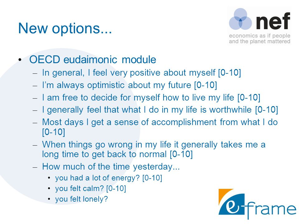 New options... OECD eudaimonic module – In general, I feel very positive about myself [0-10] – I'm always optimistic about my future [0-10] – I am fre