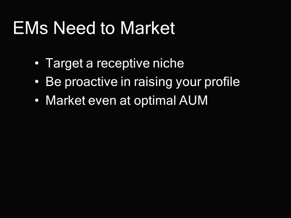 EMs Need to Market Target a receptive niche Be proactive in raising your profile Market even at optimal AUM