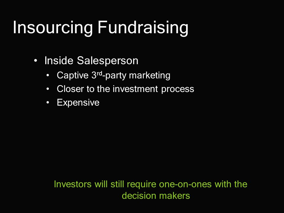Insourcing Fundraising Inside Salesperson Captive 3 rd -party marketing Closer to the investment process Expensive Investors will still require one-on-ones with the decision makers