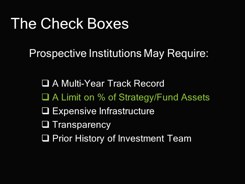 The Check Boxes Prospective Institutions May Require:  A Multi-Year Track Record  A Limit on % of Strategy/Fund Assets  Expensive Infrastructure  Transparency  Prior History of Investment Team