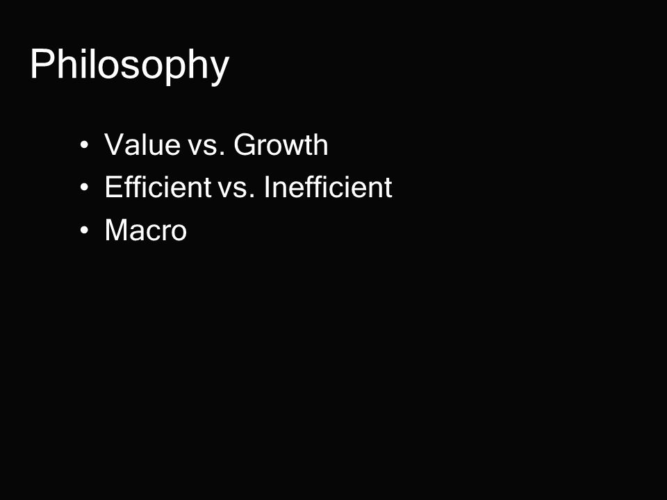 Philosophy Value vs. Growth Efficient vs. Inefficient Macro
