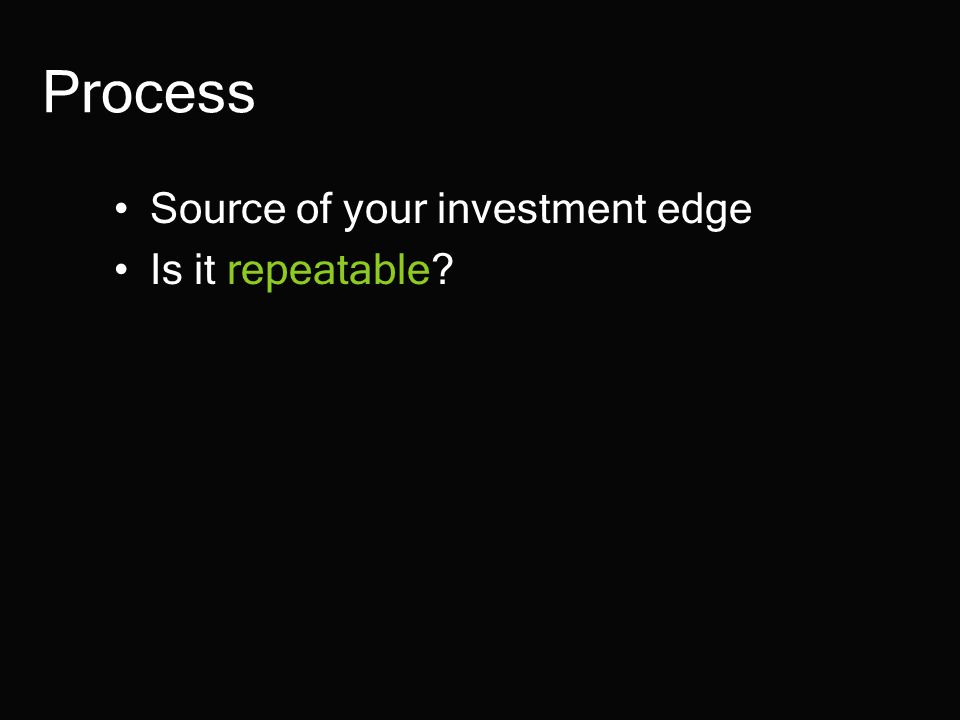Process Source of your investment edge Is it repeatable