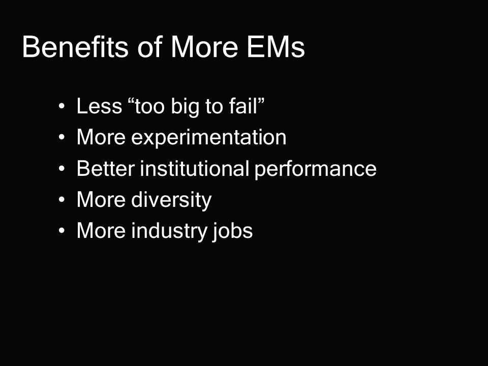 Benefits of More EMs Less too big to fail More experimentation Better institutional performance More diversity More industry jobs