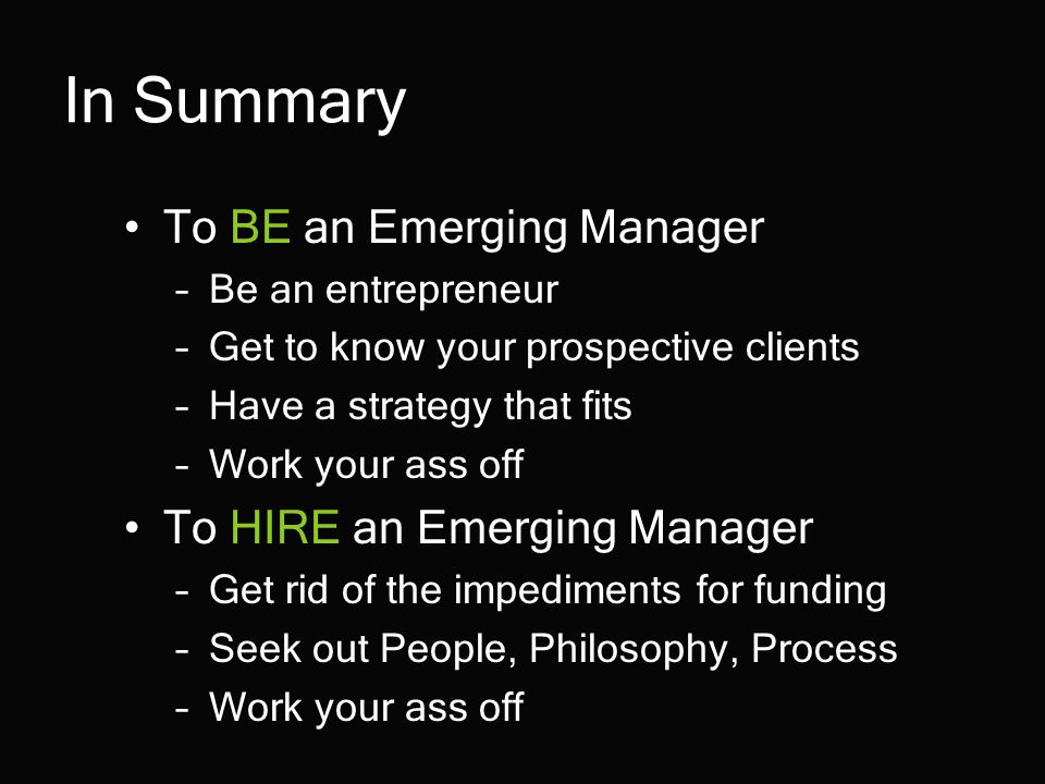 In Summary To BE an Emerging Manager –Be an entrepreneur –Get to know your prospective clients –Have a strategy that fits –Work your ass off To HIRE an Emerging Manager –Get rid of the impediments for funding –Seek out People, Philosophy, Process –Work your ass off