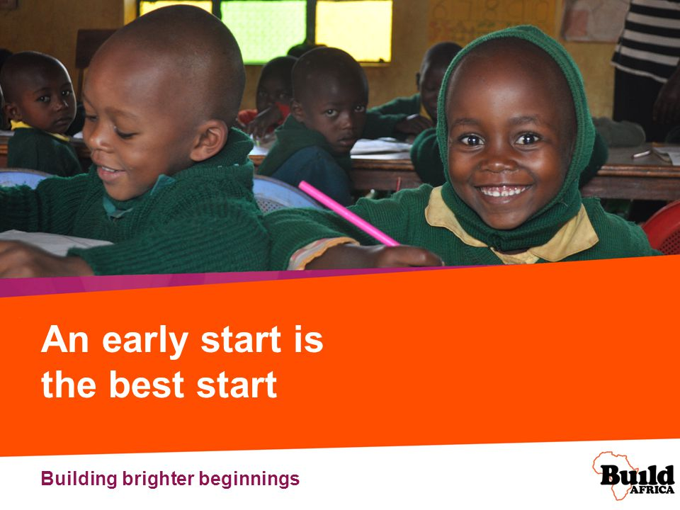An early start is the best start In the UK we take the benefits and joys of pre-school education for granted, but in parts of Africa too many children start school without any concept of education, without knowing what to expect and without the confidence they need to do well.