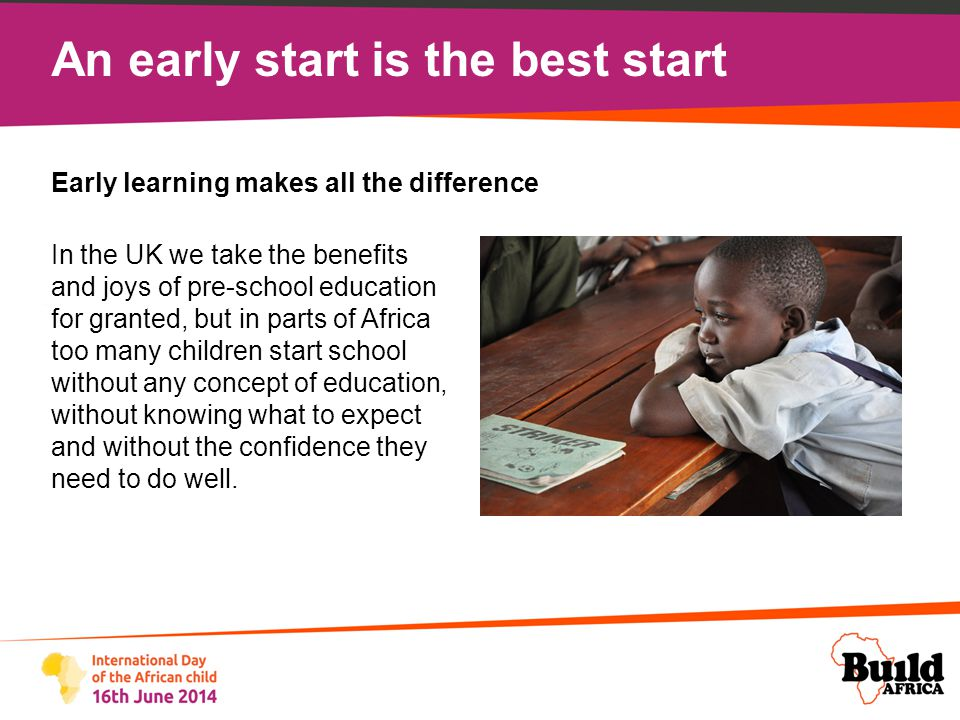 An early start is the best start At Build Africa we know that learning through play during a child's early years makes all the difference and greatly reduces the number of children underachieving in class or dropping out of school altogether.