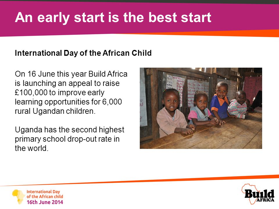 An early start is the best start Many of the 6,000 young children that will benefit from our campaign are from the most disadvantaged groups, such as child-headed households.