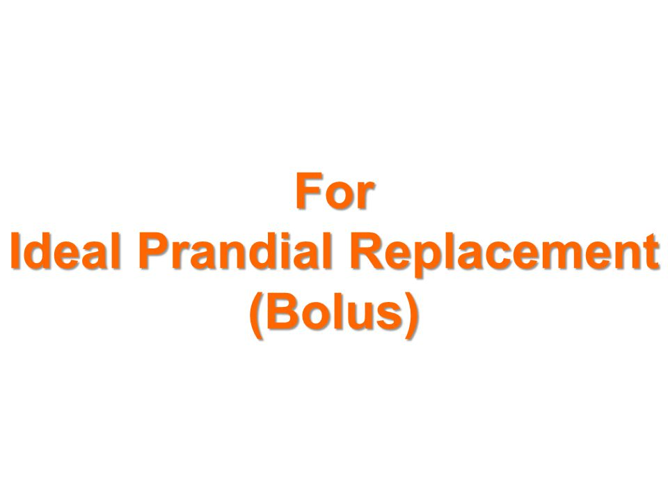 For Ideal Prandial Replacement (Bolus)