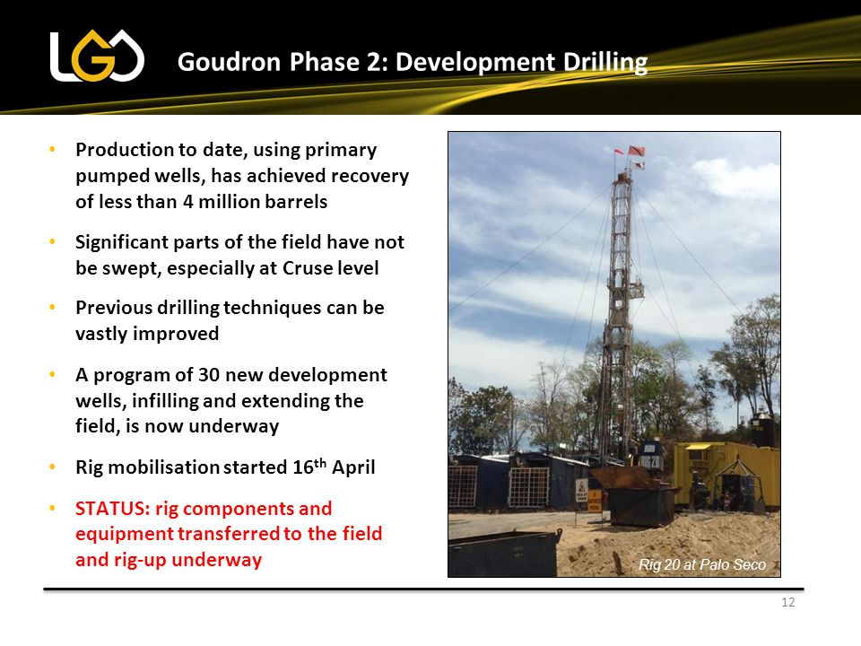 12 Goudron Phase 2: Development Drilling Production to date, using primary pumped wells, has achieved recovery of less than 4 million barrels Significant parts of the field have not be swept, especially at Cruse level Previous drilling techniques can be vastly improved A program of 30 new development wells, infilling and extending the field, is now underway Rig mobilisation started 16 th April STATUS: rig components and equipment transferred to the field and rig-up underway Rig 20 at Palo Seco