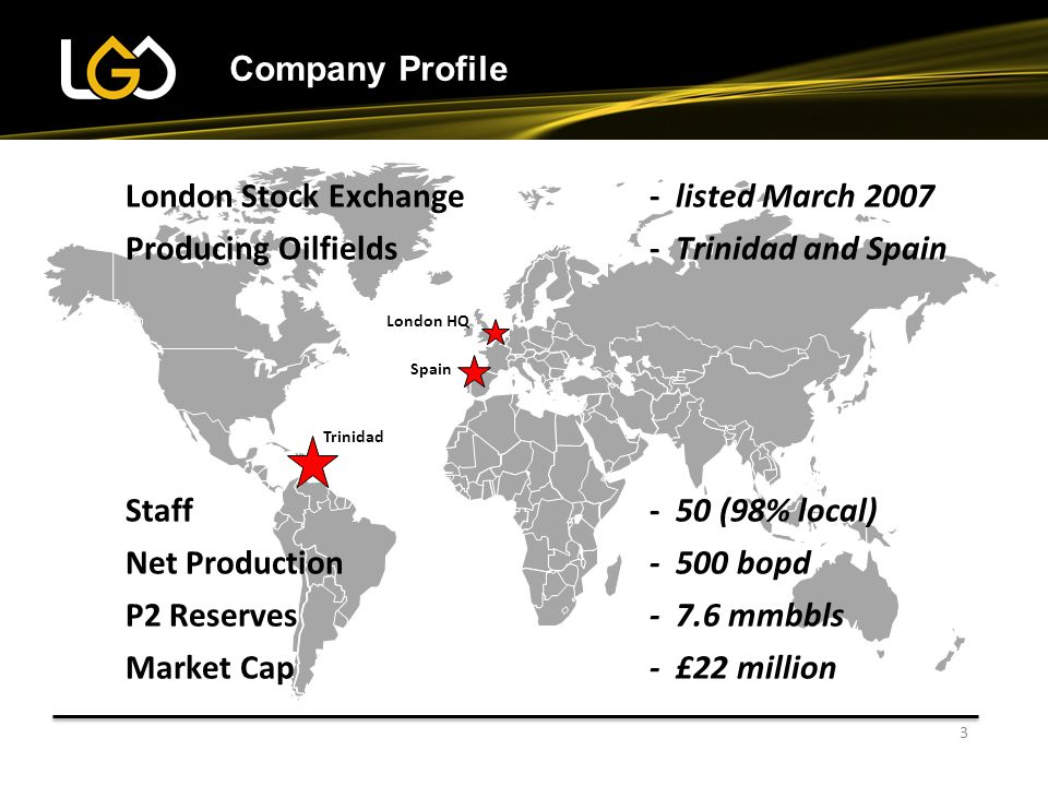 3 Company Profile Trinidad Spain London HQ London Stock Exchange- listed March 2007 Producing Oilfields- Trinidad and Spain Staff- 50 (98% local) Net Production - 500 bopd P2 Reserves- 7.6 mmbbls Market Cap- £22 million