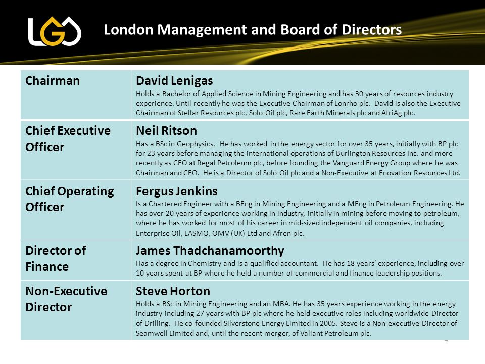 4 London Management and Board of Directors ChairmanDavid Lenigas Holds a Bachelor of Applied Science in Mining Engineering and has 30 years of resources industry experience.