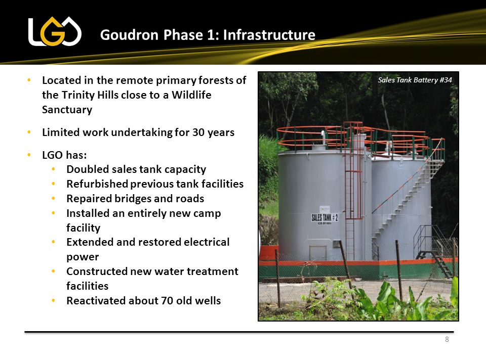 Goudron Phase 1: Infrastructure Located in the remote primary forests of the Trinity Hills close to a Wildlife Sanctuary Limited work undertaking for 30 years LGO has: Doubled sales tank capacity Refurbished previous tank facilities Repaired bridges and roads Installed an entirely new camp facility Extended and restored electrical power Constructed new water treatment facilities Reactivated about 70 old wells 8 Sales Tank Battery #34