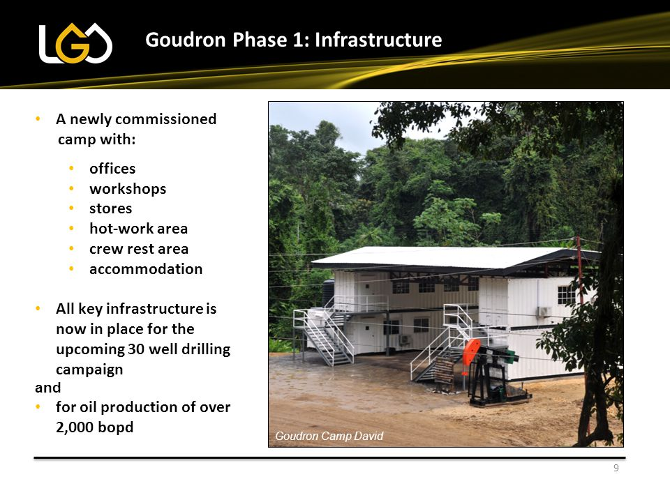 9 A newly commissioned camp with: offices workshops stores hot-work area crew rest area accommodation All key infrastructure is now in place for the upcoming 30 well drilling campaign and for oil production of over 2,000 bopd Goudron Phase 1: Infrastructure Goudron Camp David