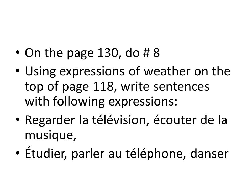 On the page 130, do # 8 Using expressions of weather on the top of page 118, write sentences with following expressions: Regarder la télévision, écout