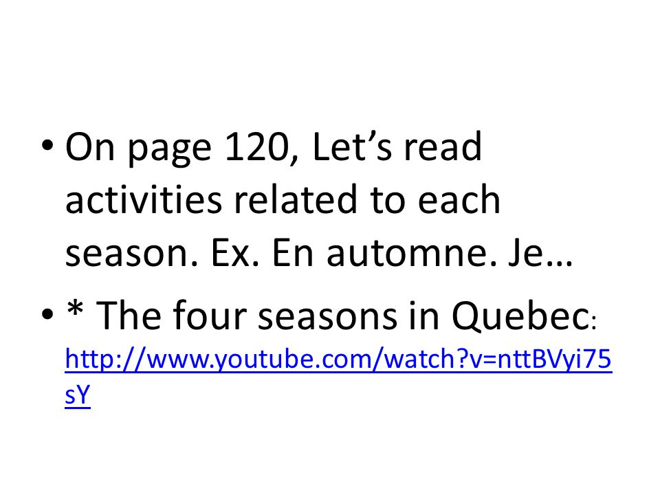 On page 120, Let's read activities related to each season. Ex. En automne. Je… * The four seasons in Quebec : http://www.youtube.com/watch?v=nttBVyi75