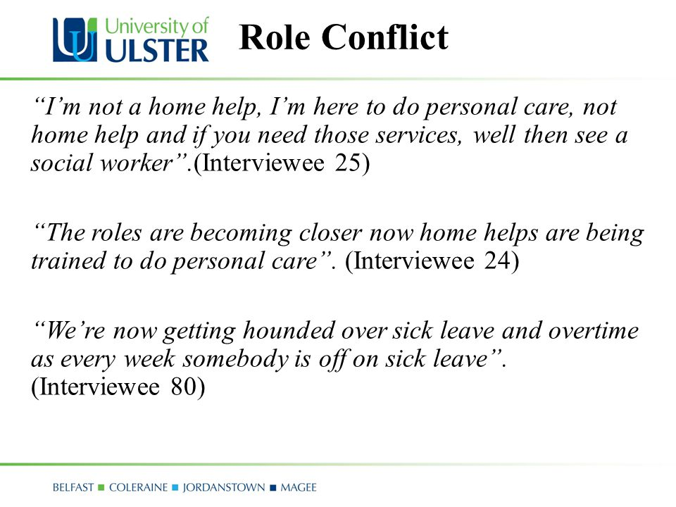 Role Conflict I'm not a home help, I'm here to do personal care, not home help and if you need those services, well then see a social worker .(Interviewee 25) The roles are becoming closer now home helps are being trained to do personal care .