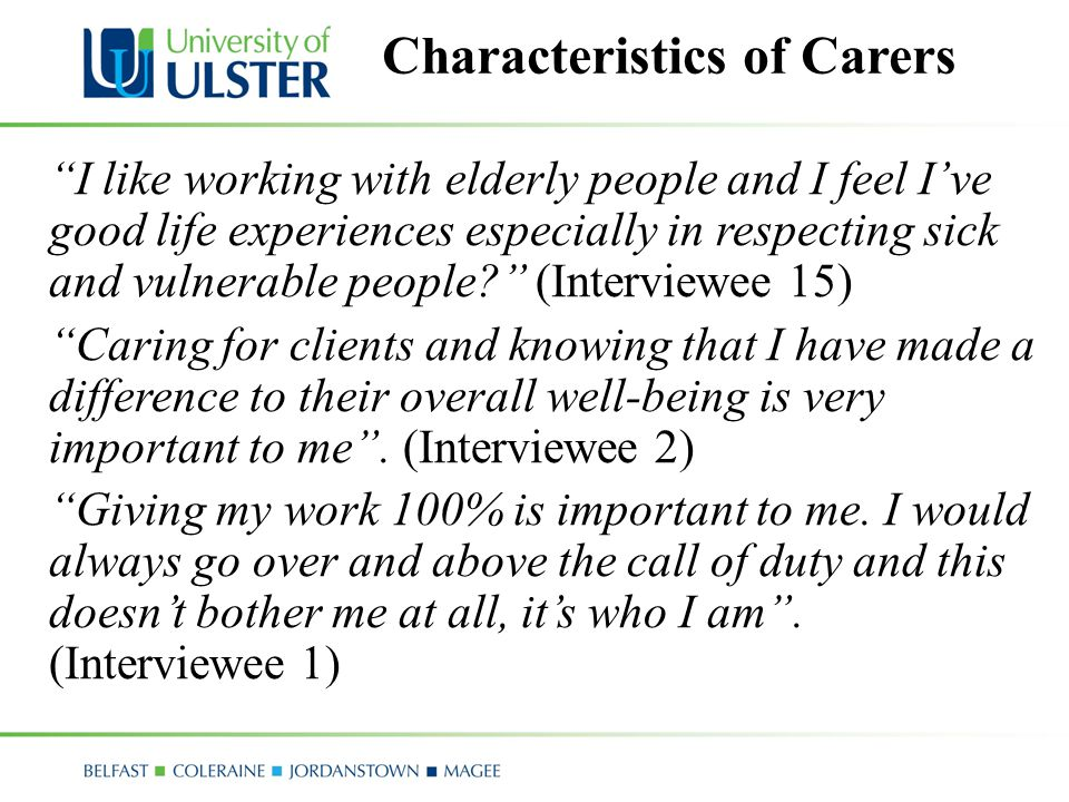 Characteristics of Carers I like working with elderly people and I feel I've good life experiences especially in respecting sick and vulnerable people (Interviewee 15) Caring for clients and knowing that I have made a difference to their overall well-being is very important to me .