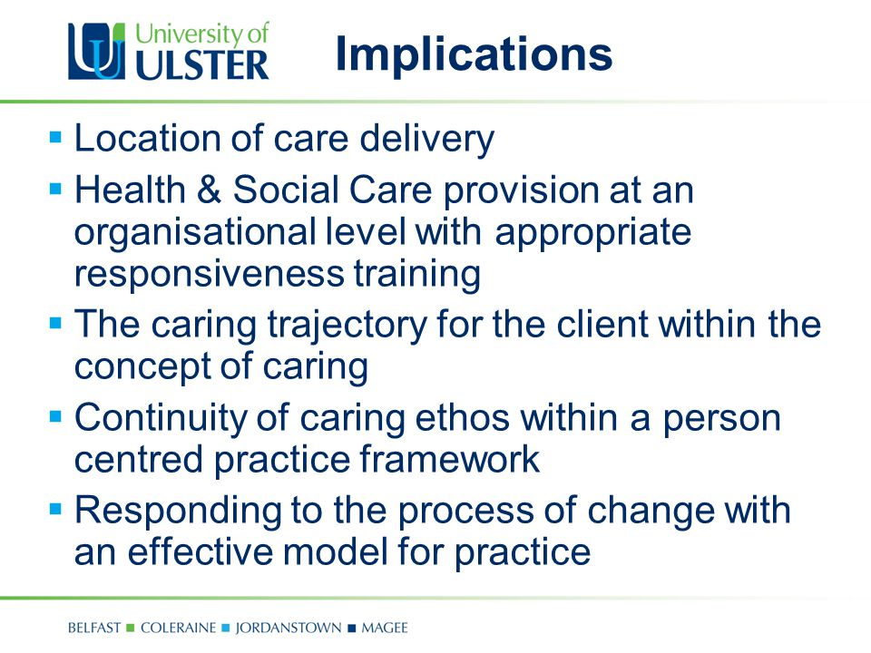 Implications  Location of care delivery  Health & Social Care provision at an organisational level with appropriate responsiveness training  The caring trajectory for the client within the concept of caring  Continuity of caring ethos within a person centred practice framework  Responding to the process of change with an effective model for practice