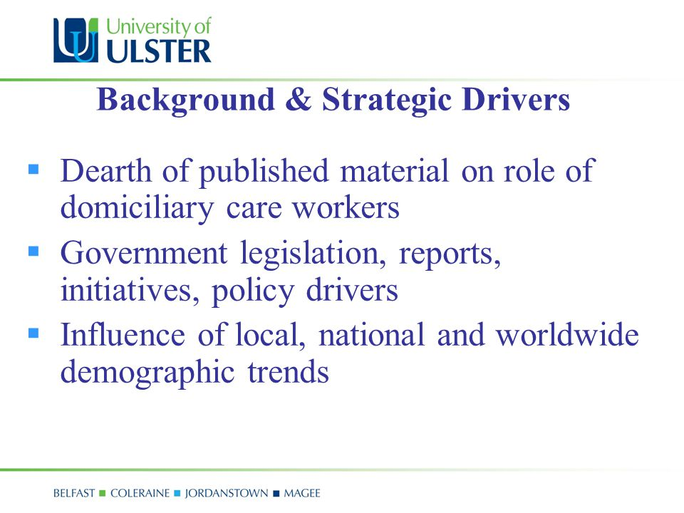 Background & Strategic Drivers  Dearth of published material on role of domiciliary care workers  Government legislation, reports, initiatives, policy drivers  Influence of local, national and worldwide demographic trends