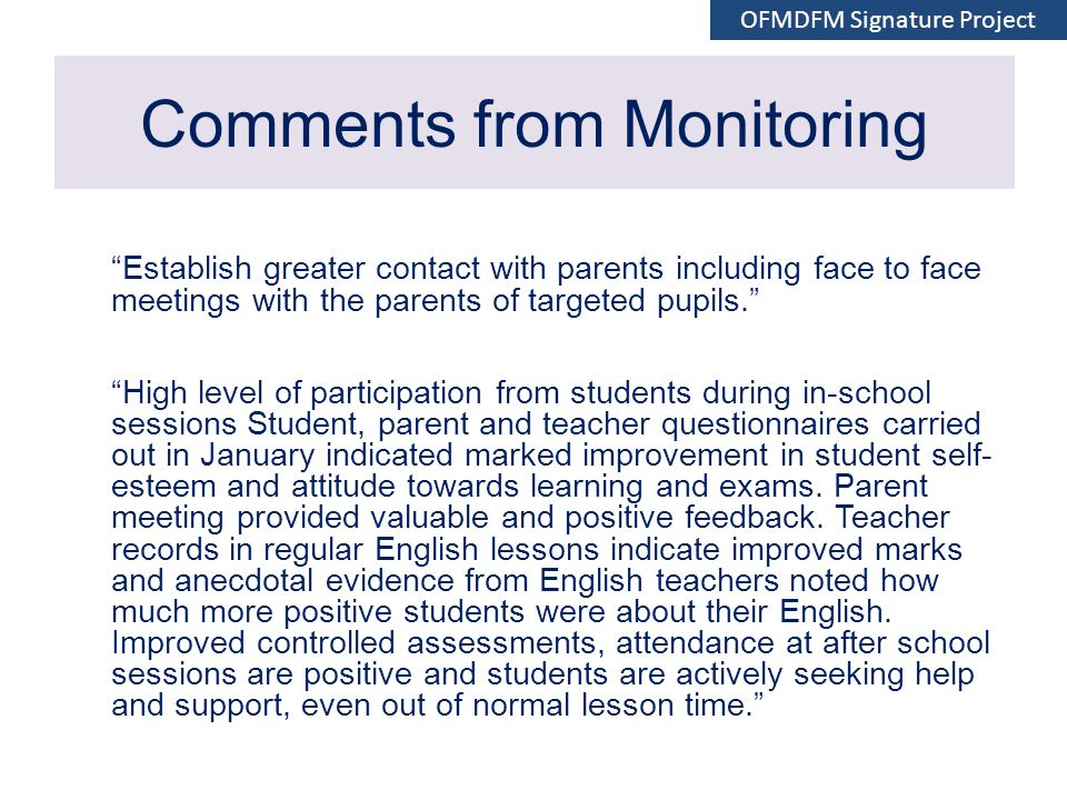 Comments from Monitoring Establish greater contact with parents including face to face meetings with the parents of targeted pupils. High level of participation from students during in-school sessions Student, parent and teacher questionnaires carried out in January indicated marked improvement in student self- esteem and attitude towards learning and exams.