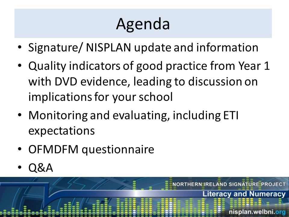 Agenda Signature/ NISPLAN update and information Quality indicators of good practice from Year 1 with DVD evidence, leading to discussion on implications for your school Monitoring and evaluating, including ETI expectations OFMDFM questionnaire Q&A