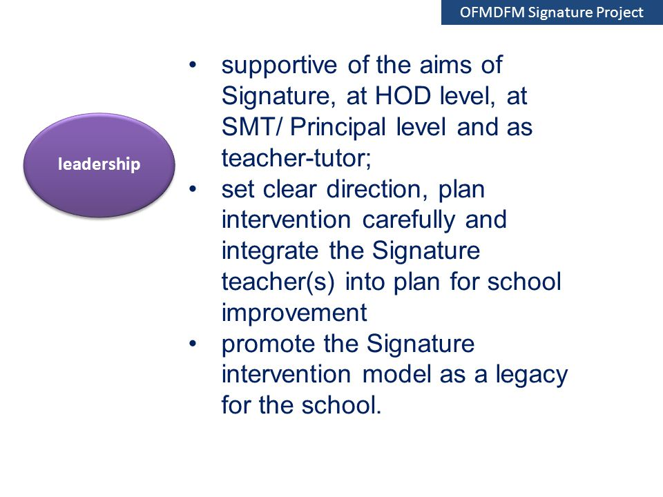 supportive of the aims of Signature, at HOD level, at SMT/ Principal level and as teacher-tutor; set clear direction, plan intervention carefully and integrate the Signature teacher(s) into plan for school improvement promote the Signature intervention model as a legacy for the school.
