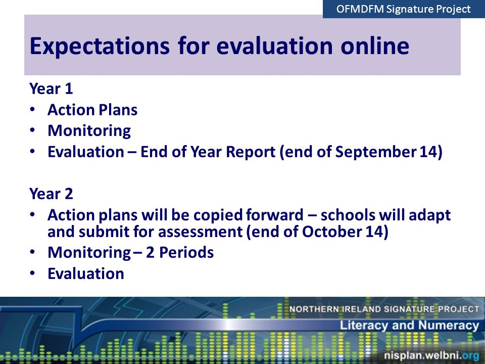 Expectations for evaluation online Year 1 Action Plans Monitoring Evaluation – End of Year Report (end of September 14) Year 2 Action plans will be copied forward – schools will adapt and submit for assessment (end of October 14) Monitoring – 2 Periods Evaluation Plenary OFMDFM Signature Project