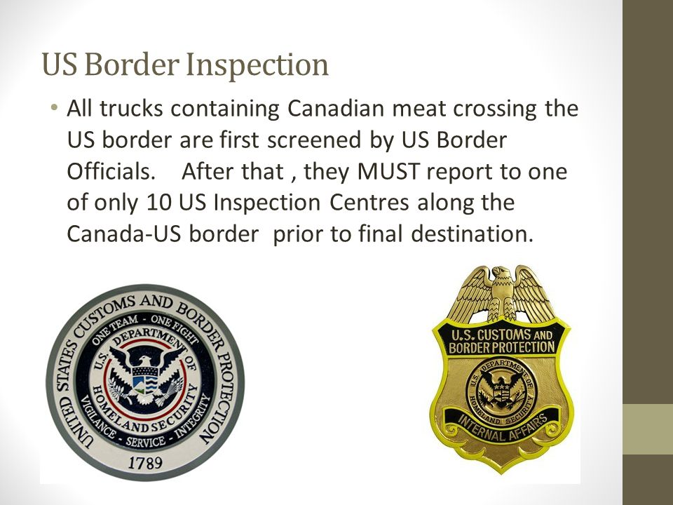 US Border Inspection All trucks containing Canadian meat crossing the US border are first screened by US Border Officials. After that, they MUST repor
