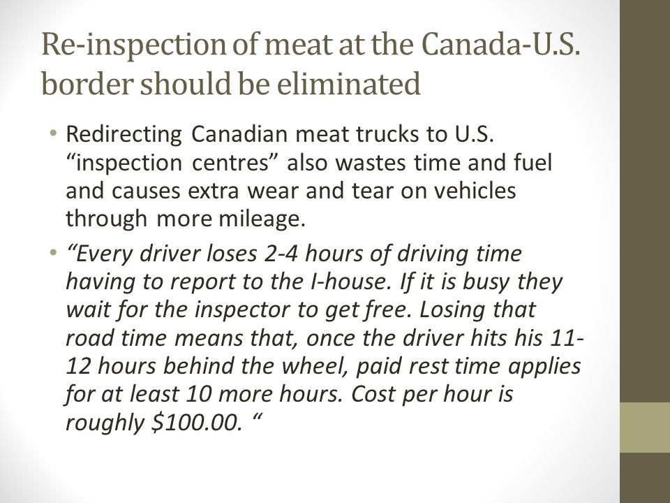 "Re-inspection of meat at the Canada-U.S. border should be eliminated Redirecting Canadian meat trucks to U.S. ""inspection centres"" also wastes time an"