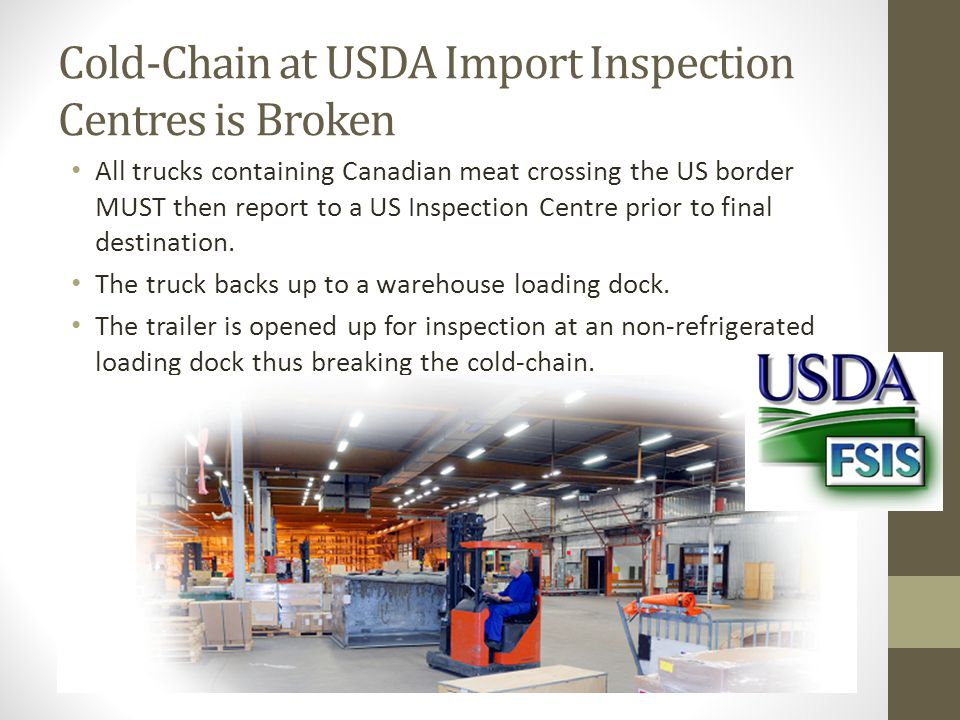 Cold-Chain at USDA Import Inspection Centres is Broken All trucks containing Canadian meat crossing the US border MUST then report to a US Inspection Centre prior to final destination.