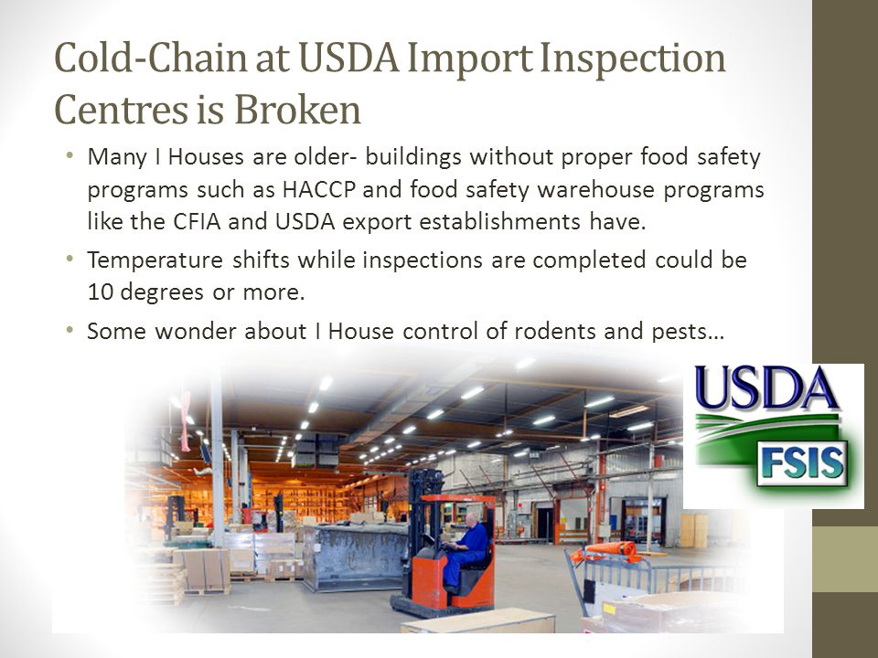 Cold-Chain at USDA Import Inspection Centres is Broken Many I Houses are older- buildings without proper food safety programs such as HACCP and food safety warehouse programs like the CFIA and USDA export establishments have.