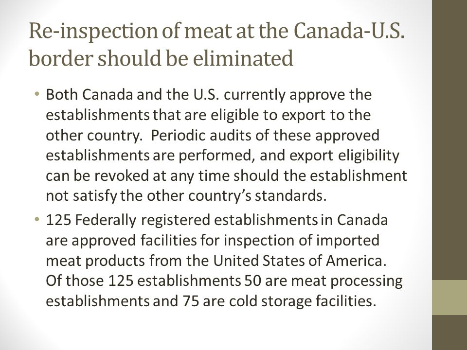 Re-inspection of meat at the Canada-U.S. border should be eliminated Both Canada and the U.S. currently approve the establishments that are eligible t