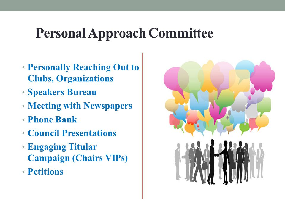 Personal Approach Committee Personally Reaching Out to Clubs, Organizations Speakers Bureau Meeting with Newspapers Phone Bank Council Presentations Engaging Titular Campaign (Chairs VIPs) Petitions