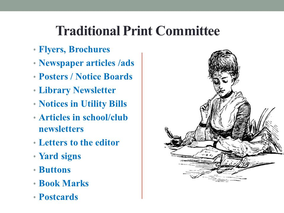 Traditional Print Committee Flyers, Brochures Newspaper articles /ads Posters / Notice Boards Library Newsletter Notices in Utility Bills Articles in school/club newsletters Letters to the editor Yard signs Buttons Book Marks Postcards
