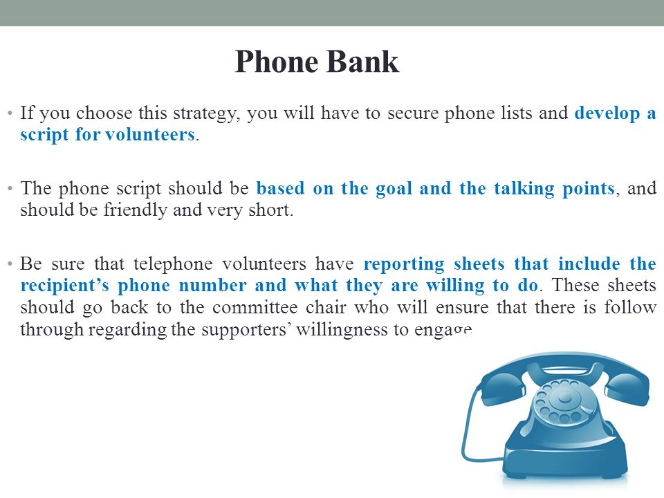 If you choose this strategy, you will have to secure phone lists and develop a script for volunteers.