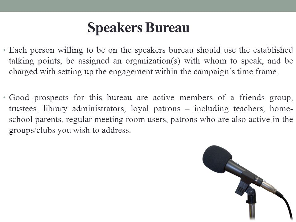 Each person willing to be on the speakers bureau should use the established talking points, be assigned an organization(s) with whom to speak, and be charged with setting up the engagement within the campaign's time frame.