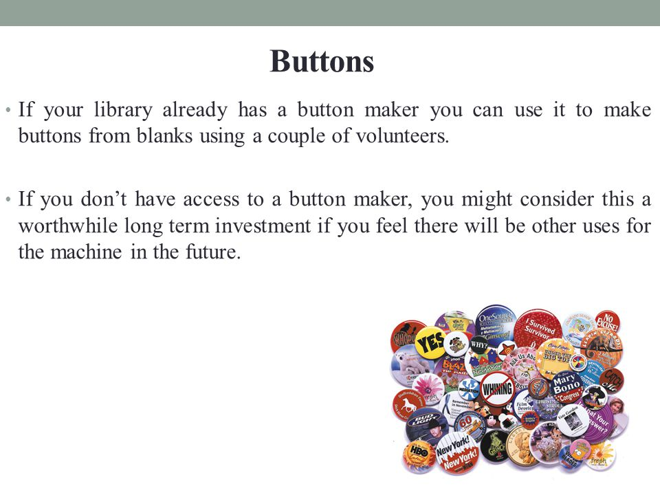 If your library already has a button maker you can use it to make buttons from blanks using a couple of volunteers.
