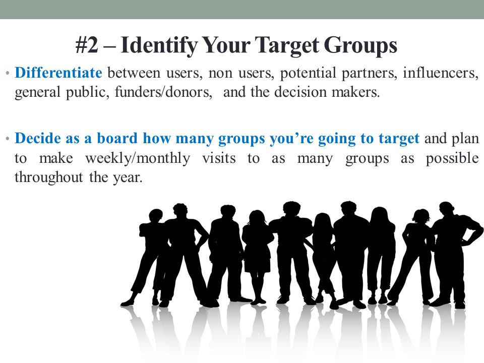#2 – Identify Your Target Groups Differentiate between users, non users, potential partners, influencers, general public, funders/donors, and the decision makers.