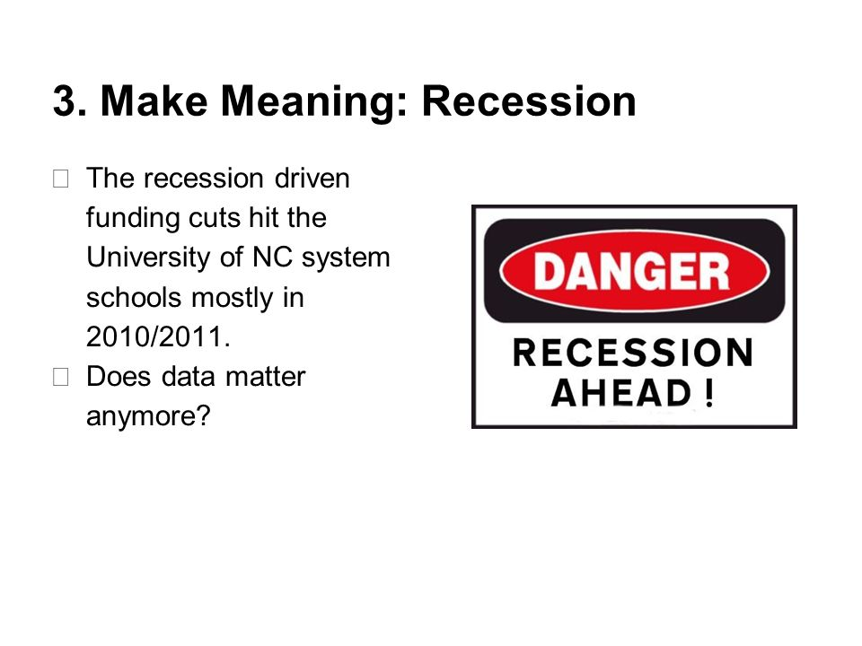 3. Make Meaning: Recession ★ The recession driven funding cuts hit the University of NC system schools mostly in 2010/2011. ★ Does data matter anymore