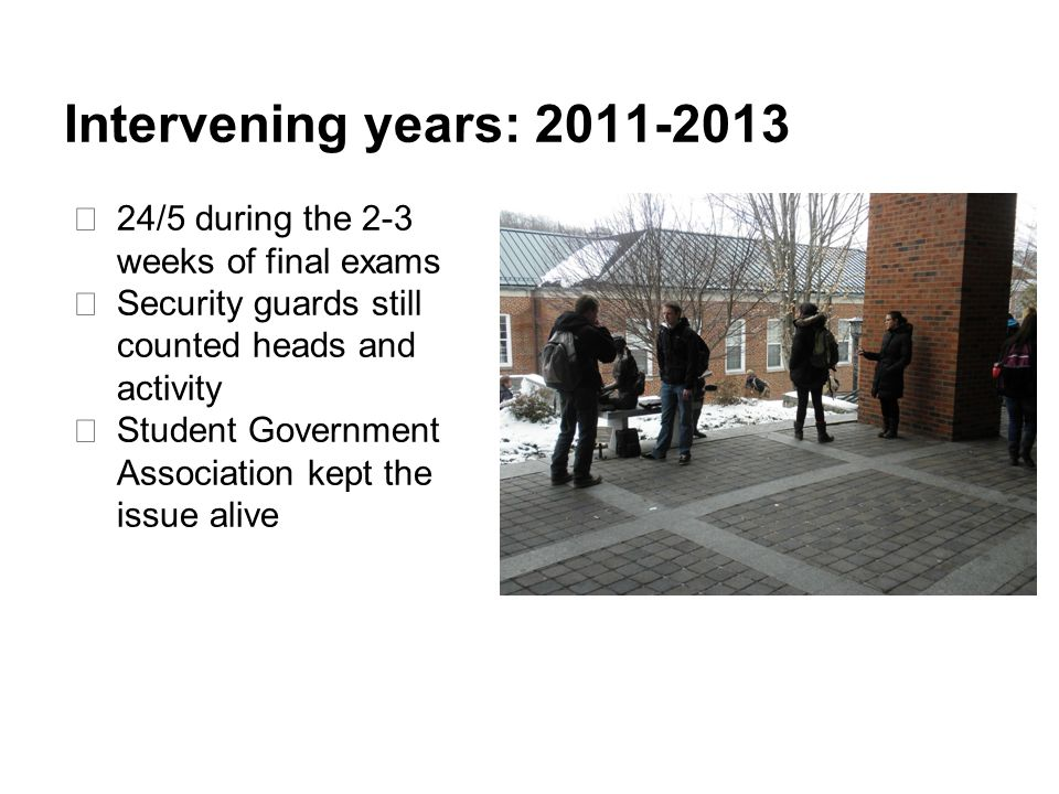 Intervening years: 2011-2013 ★ 24/5 during the 2-3 weeks of final exams ★ Security guards still counted heads and activity ★ Student Government Association kept the issue alive