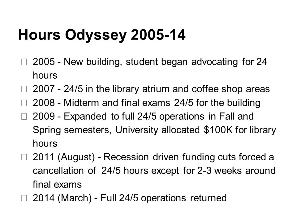 Hours Odyssey 2005-14 ★ 2005 - New building, student began advocating for 24 hours ★ 2007 - 24/5 in the library atrium and coffee shop areas ★ 2008 - Midterm and final exams 24/5 for the building ★ 2009 - Expanded to full 24/5 operations in Fall and Spring semesters, University allocated $100K for library hours ★ 2011 (August) - Recession driven funding cuts forced a cancellation of 24/5 hours except for 2-3 weeks around final exams ★ 2014 (March) - Full 24/5 operations returned