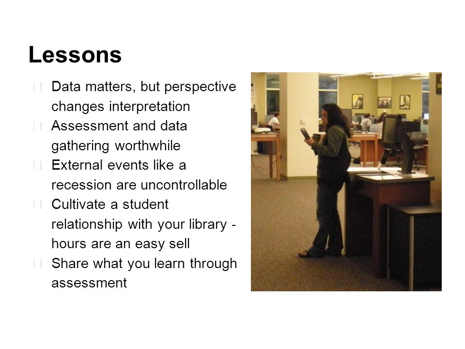 Lessons ★ Data matters, but perspective changes interpretation ★ Assessment and data gathering worthwhile ★ External events like a recession are uncontrollable ★ Cultivate a student relationship with your library - hours are an easy sell ★ Share what you learn through assessment