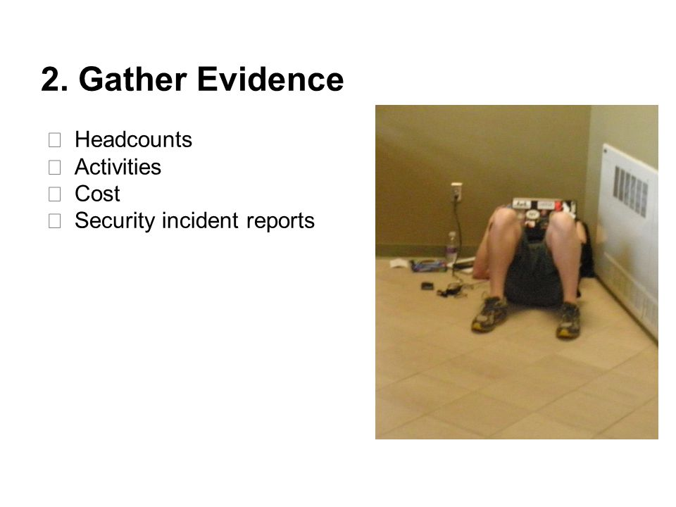 2. Gather Evidence ★ Headcounts ★ Activities ★ Cost ★ Security incident reports