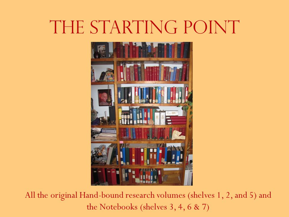 The Starting Point All the original Hand-bound research volumes (shelves 1, 2, and 5) and the Notebooks (shelves 3, 4, 6 & 7)