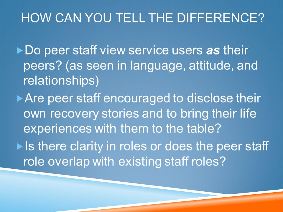 HOW CAN YOU TELL THE DIFFERENCE?  Do peer staff view service users as their peers? (as seen in language, attitude, and relationships)  Are peer staf