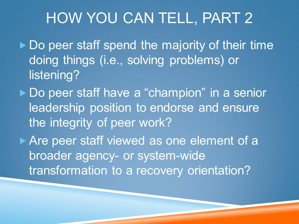 HOW YOU CAN TELL, PART 2  Do peer staff spend the majority of their time doing things (i.e., solving problems) or listening?  Do peer staff have a ""