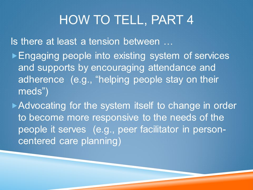 HOW TO TELL, PART 4 Is there at least a tension between …  Engaging people into existing system of services and supports by encouraging attendance an